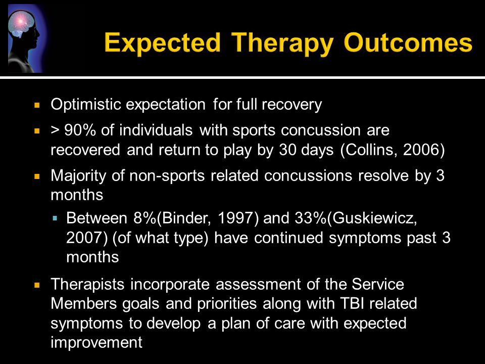  Optimistic expectation for full recovery  > 90% of individuals with sports concussion are recovered and return to play by 30 days (Collins, 2006) 
