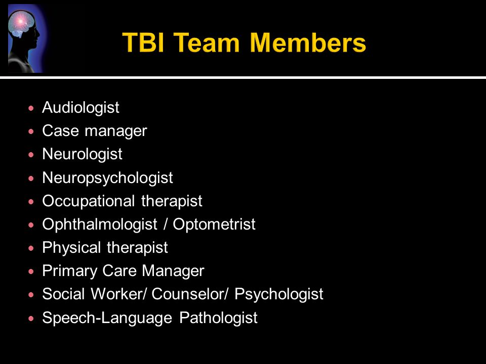Audiologist Case manager Neurologist Neuropsychologist Occupational therapist Ophthalmologist / Optometrist Physical therapist Primary Care Manager So