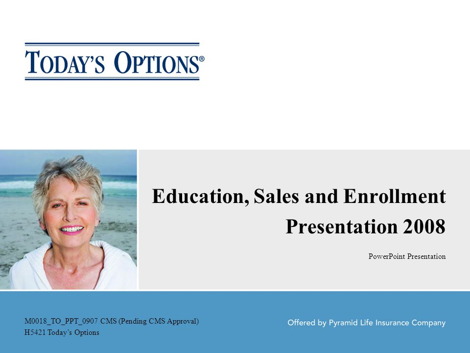 Education, Sales and Enrollment Presentation 2008 PowerPoint Presentation M0018_TO_PPT_0907 CMS (Pending CMS Approval) H5421 Today's Options