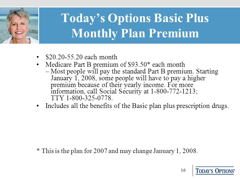 16 Today's Options Basic Plus Monthly Plan Premium $20.20-55.20 each month Medicare Part B premium of $93.50* each month – Most people will pay the standard Part B premium.