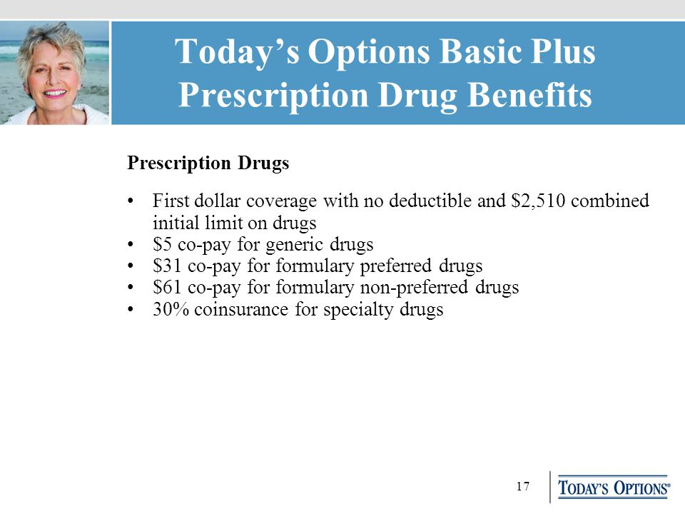 17 Today's Options Basic Plus Prescription Drug Benefits Prescription Drugs First dollar coverage with no deductible and $2,510 combined initial limit on drugs $5 co-pay for generic drugs $31 co-pay for formulary preferred drugs $61 co-pay for formulary non-preferred drugs 30% coinsurance for specialty drugs