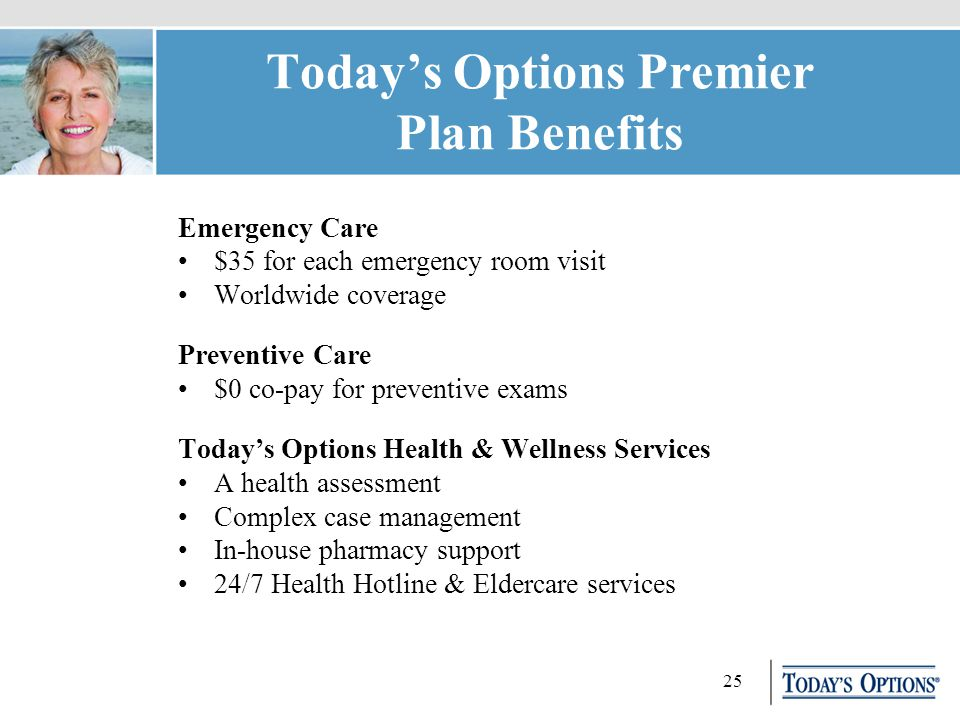 25 Today's Options Premier Plan Benefits Emergency Care $35 for each emergency room visit Worldwide coverage Preventive Care $0 co-pay for preventive exams Today's Options Health & Wellness Services A health assessment Complex case management In-house pharmacy support 24/7 Health Hotline & Eldercare services