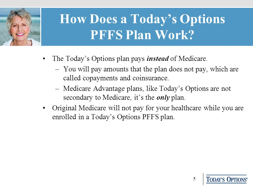 5 How Does a Today's Options PFFS Plan Work. The Today's Options plan pays instead of Medicare.