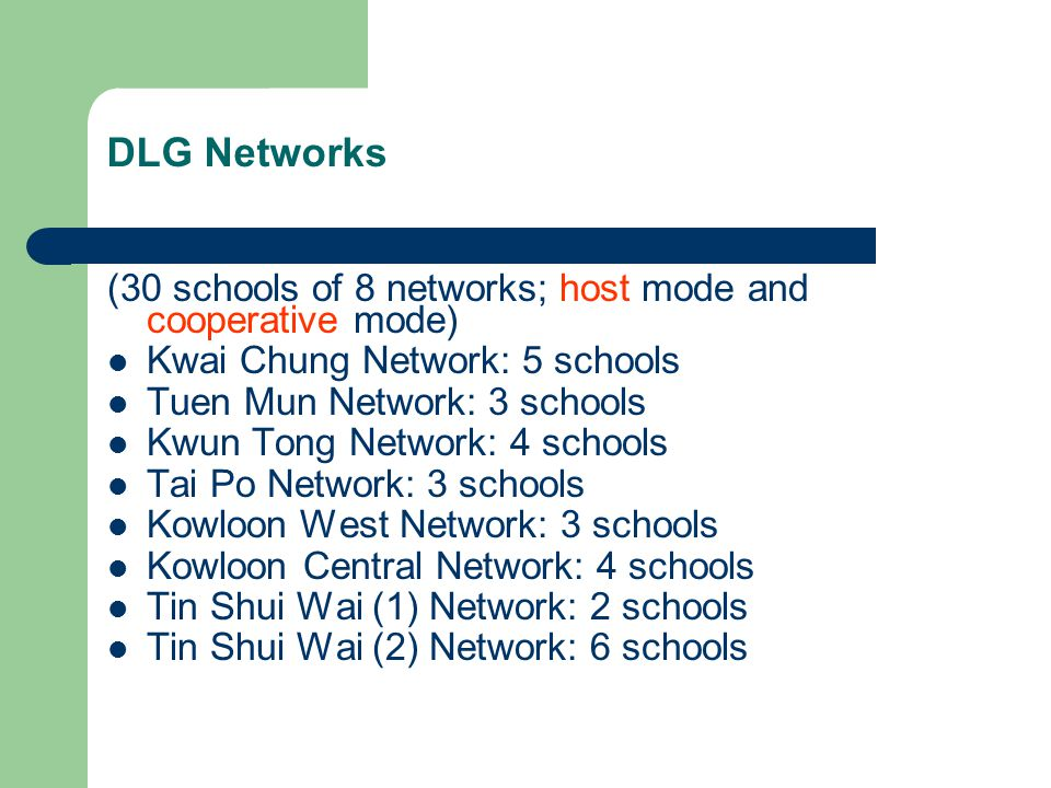 DLG Networks (30 schools of 8 networks; host mode and cooperative mode) Kwai Chung Network: 5 schools Tuen Mun Network: 3 schools Kwun Tong Network: 4 schools Tai Po Network: 3 schools Kowloon West Network: 3 schools Kowloon Central Network: 4 schools Tin Shui Wai (1) Network: 2 schools Tin Shui Wai (2) Network: 6 schools