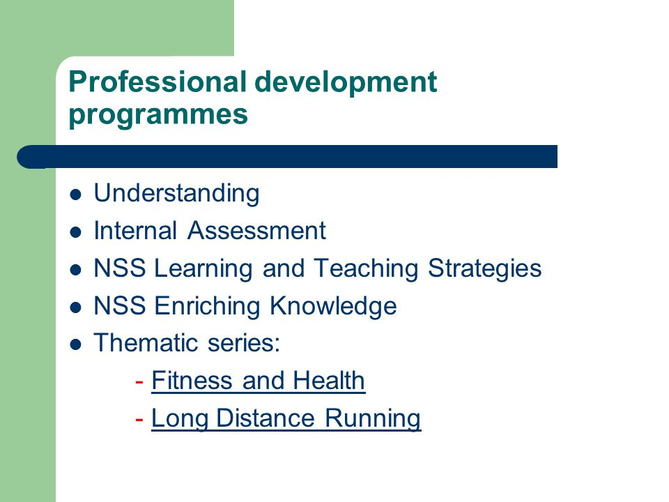 Professional development programmes Understanding Internal Assessment NSS Learning and Teaching Strategies NSS Enriching Knowledge Thematic series: - Fitness and HealthFitness and Health - Long Distance RunningLong Distance Running