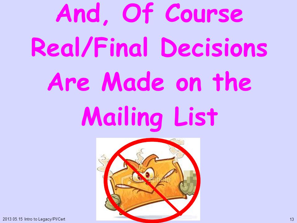 And, Of Course Real/Final Decisions Are Made on the Mailing List 2013.05.15 Intro to Legacy/PI/Cert 13