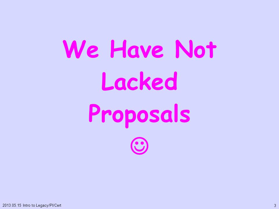 We Have Not Lacked Proposals 2013.05.15 Intro to Legacy/PI/Cert 3