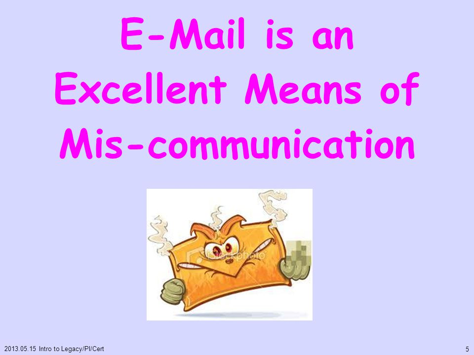 E-Mail is an Excellent Means of Mis-communication 2013.05.15 Intro to Legacy/PI/Cert 5