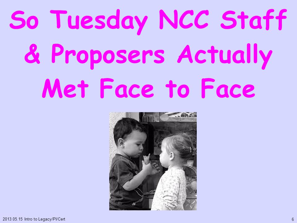 So Tuesday NCC Staff & Proposers Actually Met Face to Face 2013.05.15 Intro to Legacy/PI/Cert 6