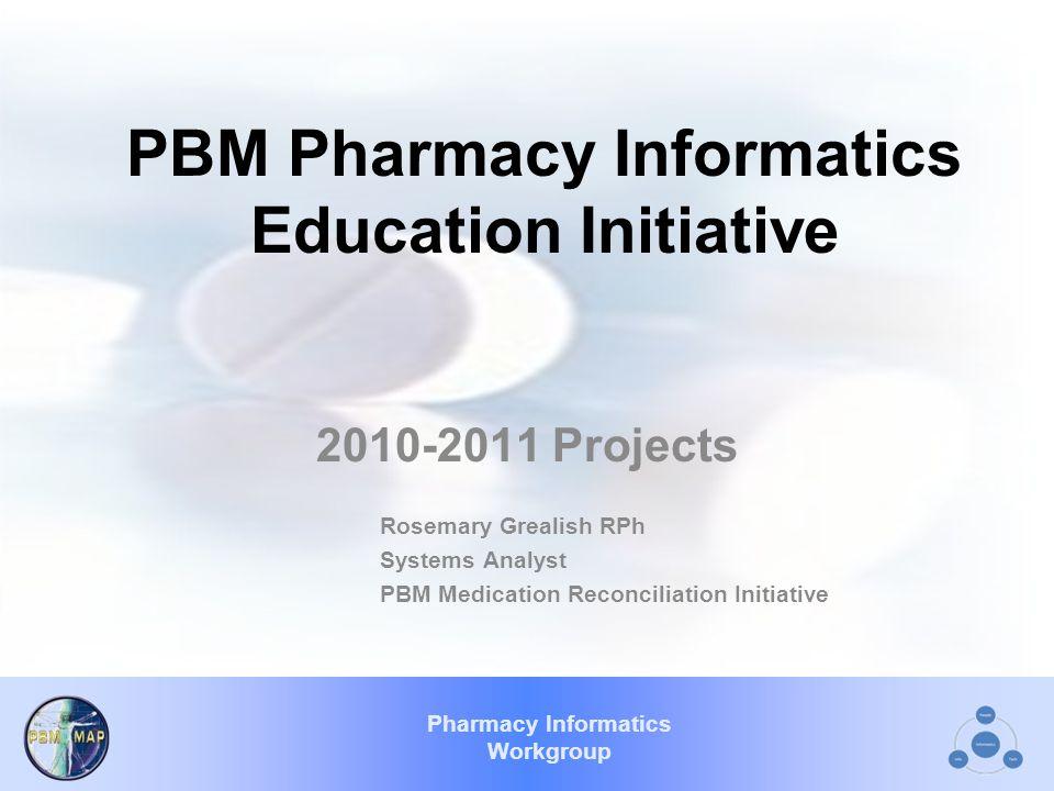 Pharmacy Informatics Workgroup PBM Pharmacy Informatics Education Initiative 2010-2011 Projects Rosemary Grealish RPh Systems Analyst PBM Medication R