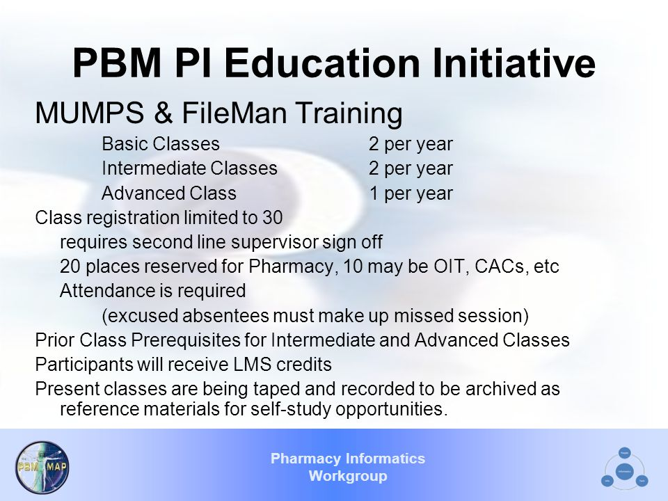 Pharmacy Informatics Workgroup PBM PI Education Initiative MUMPS & FileMan Training Basic Classes2 per year Intermediate Classes2 per year Advanced Class1 per year Class registration limited to 30 requires second line supervisor sign off 20 places reserved for Pharmacy, 10 may be OIT, CACs, etc Attendance is required (excused absentees must make up missed session) Prior Class Prerequisites for Intermediate and Advanced Classes Participants will receive LMS credits Present classes are being taped and recorded to be archived as reference materials for self-study opportunities.