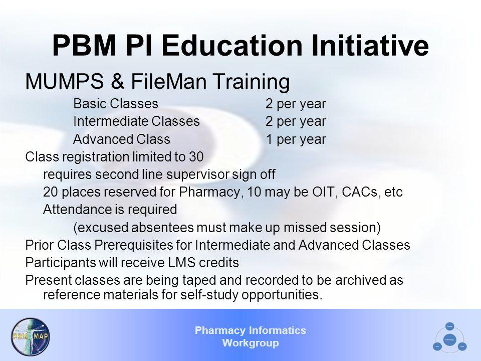 Pharmacy Informatics Workgroup PBM PI Education Initiative MUMPS & FileMan Training Basic Classes2 per year Intermediate Classes2 per year Advanced Cl