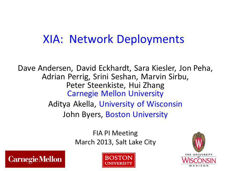 1 XIA: Network Deployments Dave Andersen, David Eckhardt, Sara Kiesler, Jon Peha, Adrian Perrig, Srini Seshan, Marvin Sirbu, Peter Steenkiste, Hui Zhang Carnegie Mellon University Aditya Akella, University of Wisconsin John Byers, Boston University FIA PI Meeting March 2013, Salt Lake City
