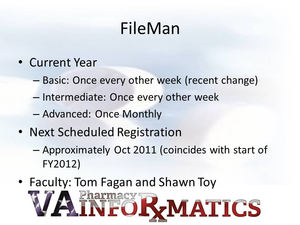 FileMan Current Year – Basic: Once every other week (recent change) – Intermediate: Once every other week – Advanced: Once Monthly Next Scheduled Registration – Approximately Oct 2011 (coincides with start of FY2012) Faculty: Tom Fagan and Shawn Toy