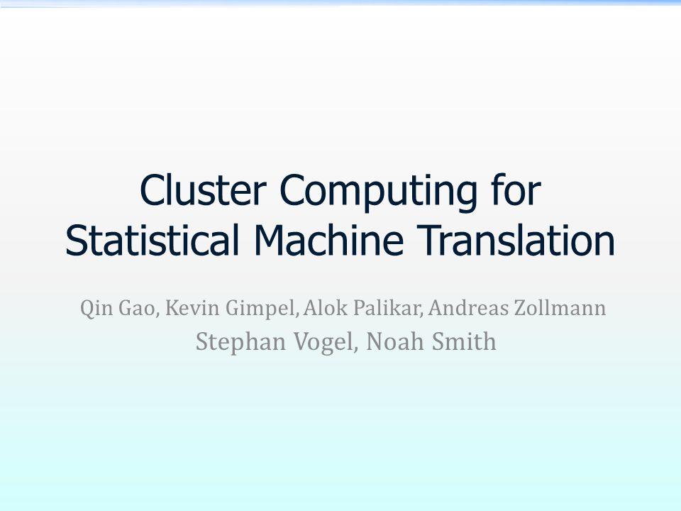 Cluster Computing for Statistical Machine Translation Qin Gao, Kevin Gimpel, Alok Palikar, Andreas Zollmann Stephan Vogel, Noah Smith