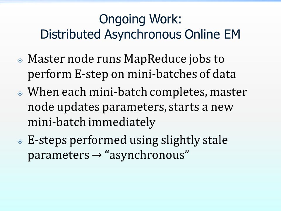 Ongoing Work: Distributed Asynchronous Online EM  Master node runs MapReduce jobs to perform E-step on mini-batches of data  When each mini-batch completes, master node updates parameters, starts a new mini-batch immediately  E-steps performed using slightly stale parameters → asynchronous