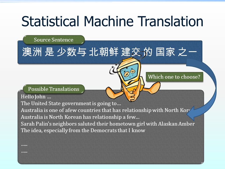 Statistical Machine Translation 澳洲 是 少数与 北朝鲜 建交 的 国家 之一 Source Sentence Hello John … The United State government is going to… Australia is one of afew countries that has relationship with North Korea… Australia is North Korean has relationship a few… Sarah Palin s neighbors saluted their hometown girl with Alaskan Amber The idea, especially from the Democrats that I know …..