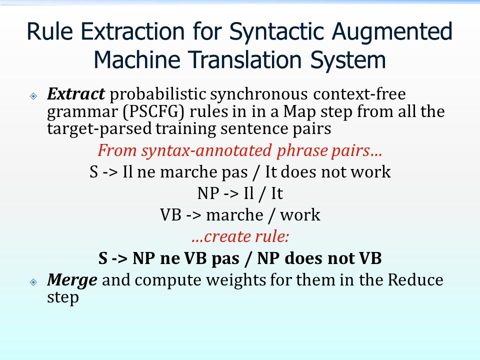 Rule Extraction for Syntactic Augmented Machine Translation System  Extract probabilistic synchronous context-free grammar (PSCFG) rules in in a Map step from all the target-parsed training sentence pairs From syntax-annotated phrase pairs… S -> Il ne marche pas / It does not work NP -> Il / It VB -> marche / work …create rule: S -> NP ne VB pas / NP does not VB  Merge and compute weights for them in the Reduce step