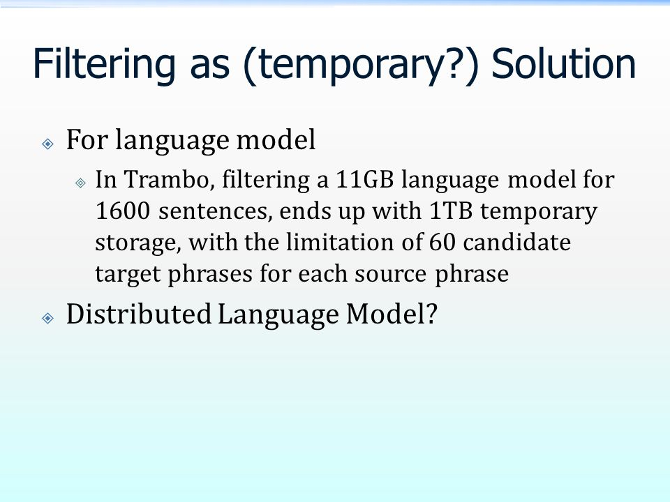 Filtering as (temporary?) Solution  For language model  In Trambo, filtering a 11GB language model for 1600 sentences, ends up with 1TB temporary storage, with the limitation of 60 candidate target phrases for each source phrase  Distributed Language Model?