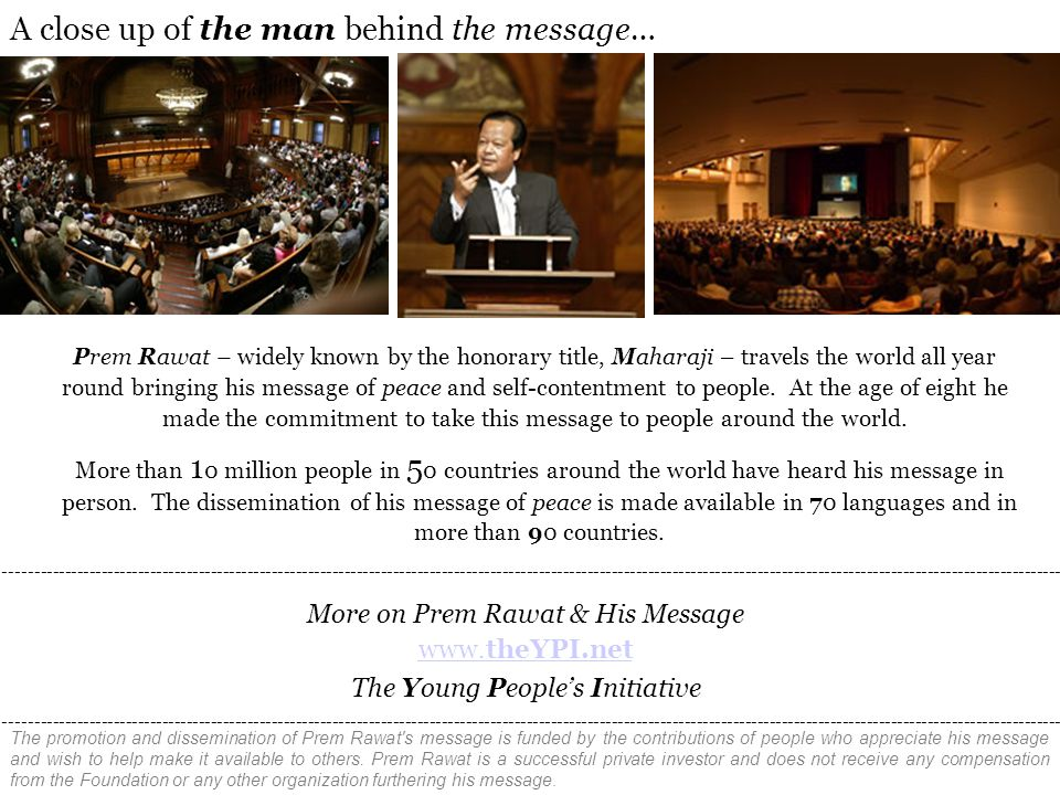 More on Prem Rawat & His Message www.theYPI.net The Young People's Initiative Prem Rawat – widely known by the honorary title, Maharaji – travels the world all year round bringing his message of peace and self-contentment to people.