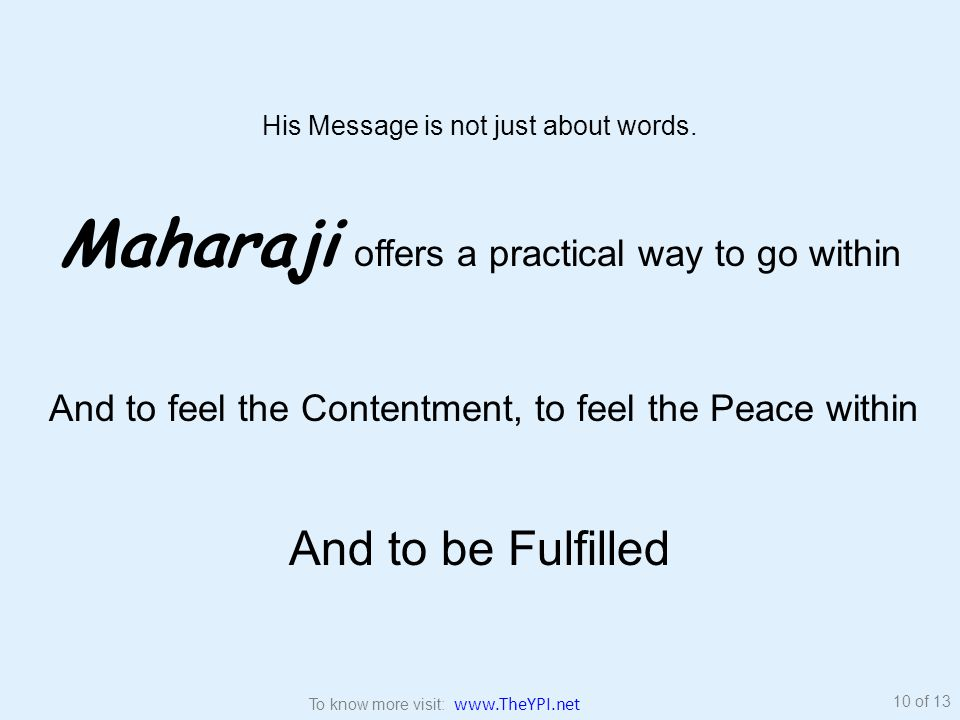 His Message is not just about words. Maharaji offers a practical way to go within And to feel the Contentment, to feel the Peace within And to be Fulf