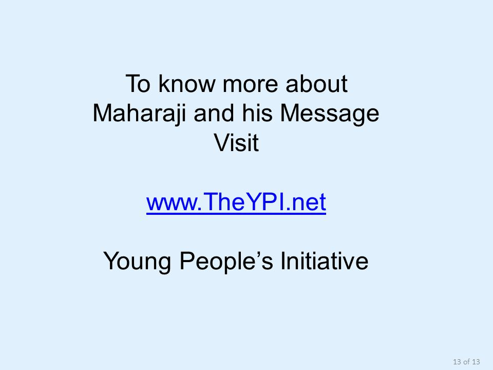 To know more about Maharaji and his Message Visit www.TheYPI.net Young People's Initiative 13 of 13