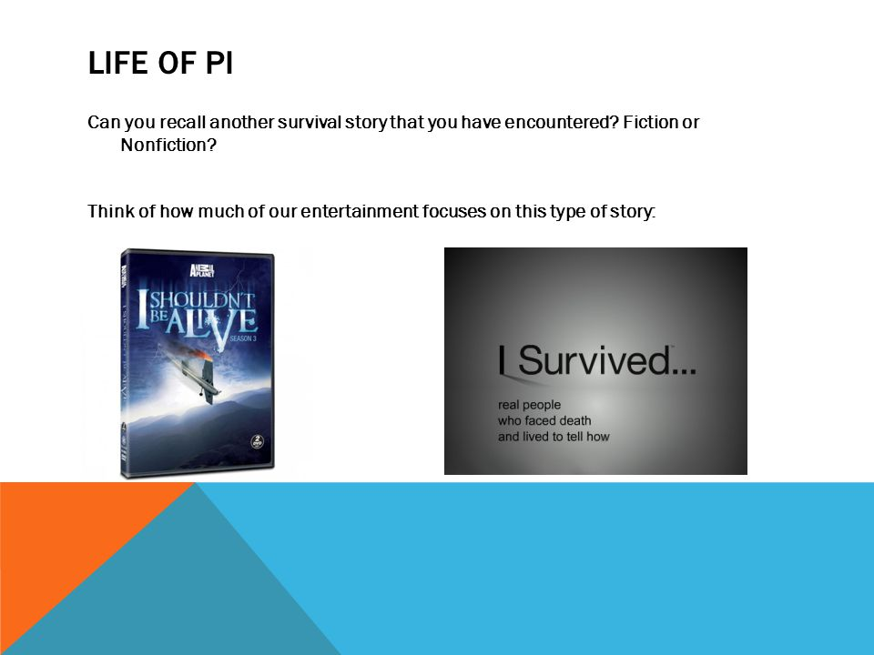 LIFE OF PI Can you recall another survival story that you have encountered? Fiction or Nonfiction? Think of how much of our entertainment focuses on t