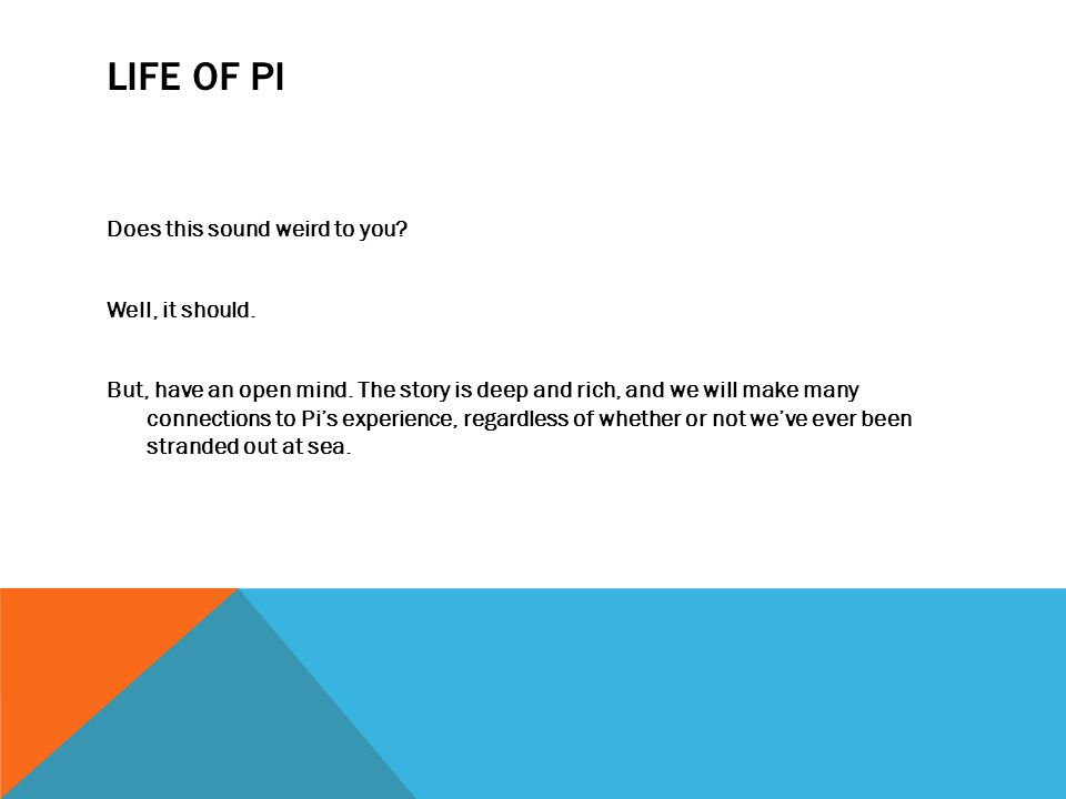 LIFE OF PI Does this sound weird to you? Well, it should. But, have an open mind. The story is deep and rich, and we will make many connections to Pi'
