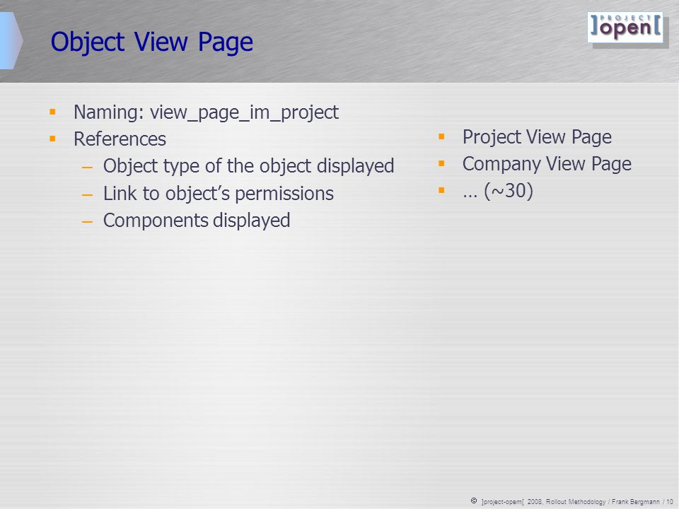  ]project-opem[ 2008, Rollout Methodology / Frank Bergmann / 10 Object View Page  Naming: view_page_im_project  References – Object type of the object displayed – Link to object's permissions – Components displayed  Project View Page  Company View Page  … (~30)