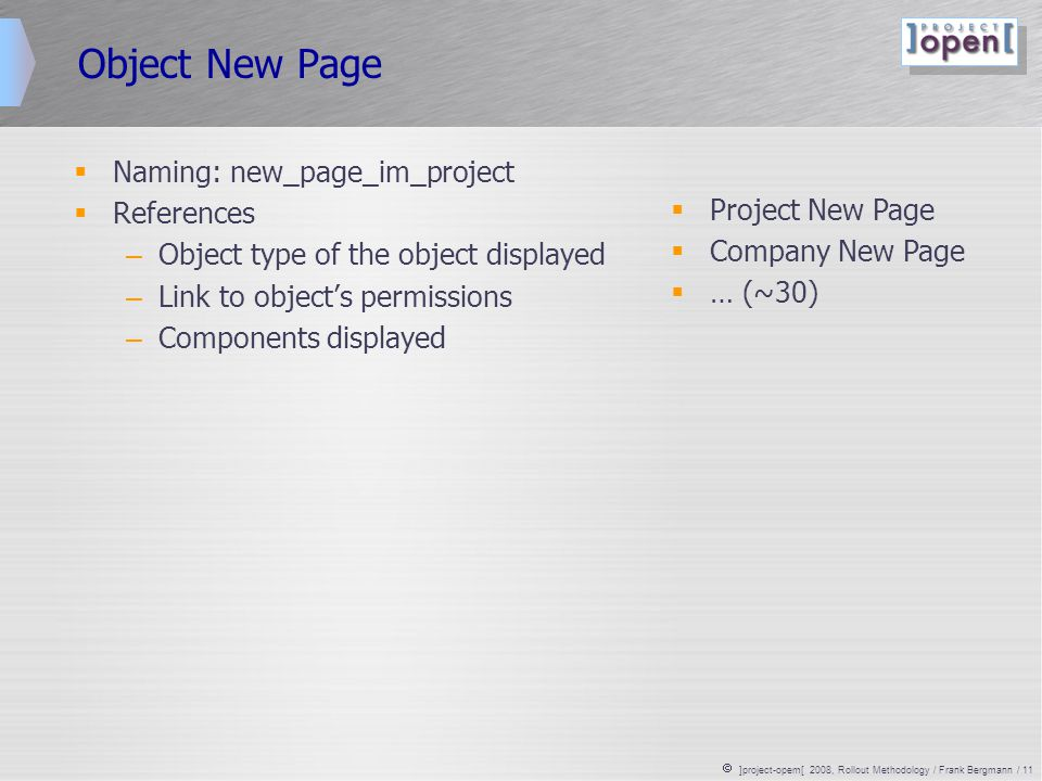  ]project-opem[ 2008, Rollout Methodology / Frank Bergmann / 11 Object New Page  Naming: new_page_im_project  References – Object type of the object displayed – Link to object's permissions – Components displayed  Project New Page  Company New Page  … (~30)