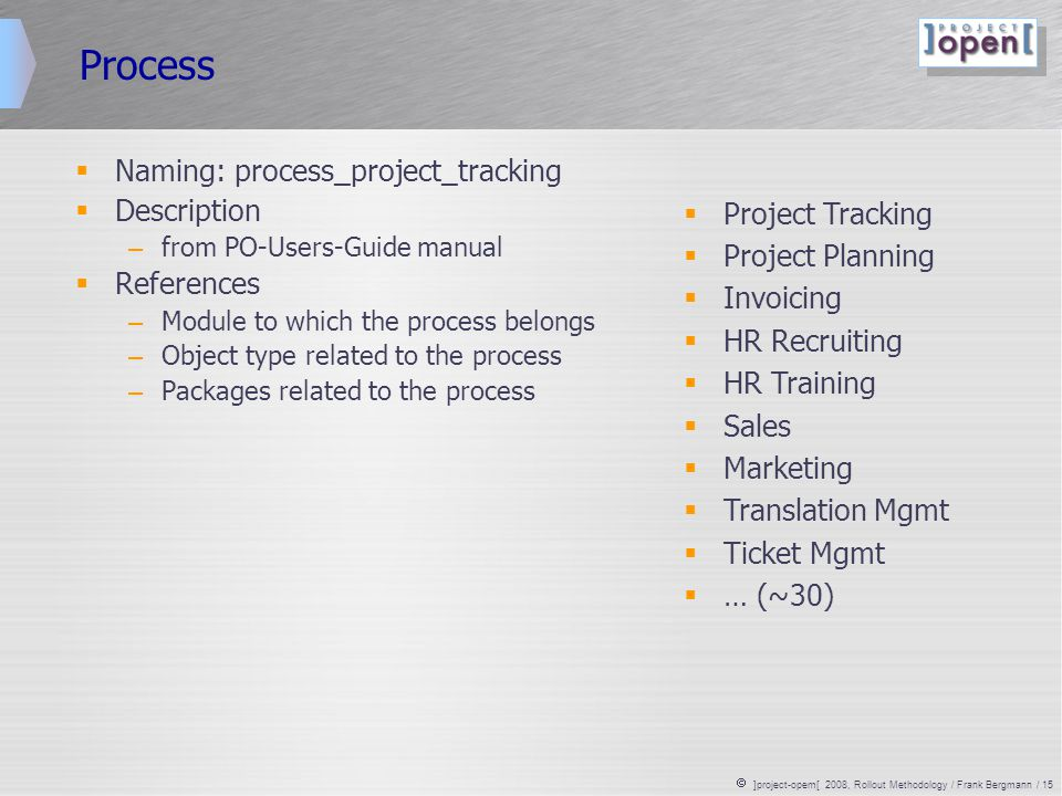  ]project-opem[ 2008, Rollout Methodology / Frank Bergmann / 15 Process  Naming: process_project_tracking  Description – from PO-Users-Guide manual  References – Module to which the process belongs – Object type related to the process – Packages related to the process  Project Tracking  Project Planning  Invoicing  HR Recruiting  HR Training  Sales  Marketing  Translation Mgmt  Ticket Mgmt  … (~30)