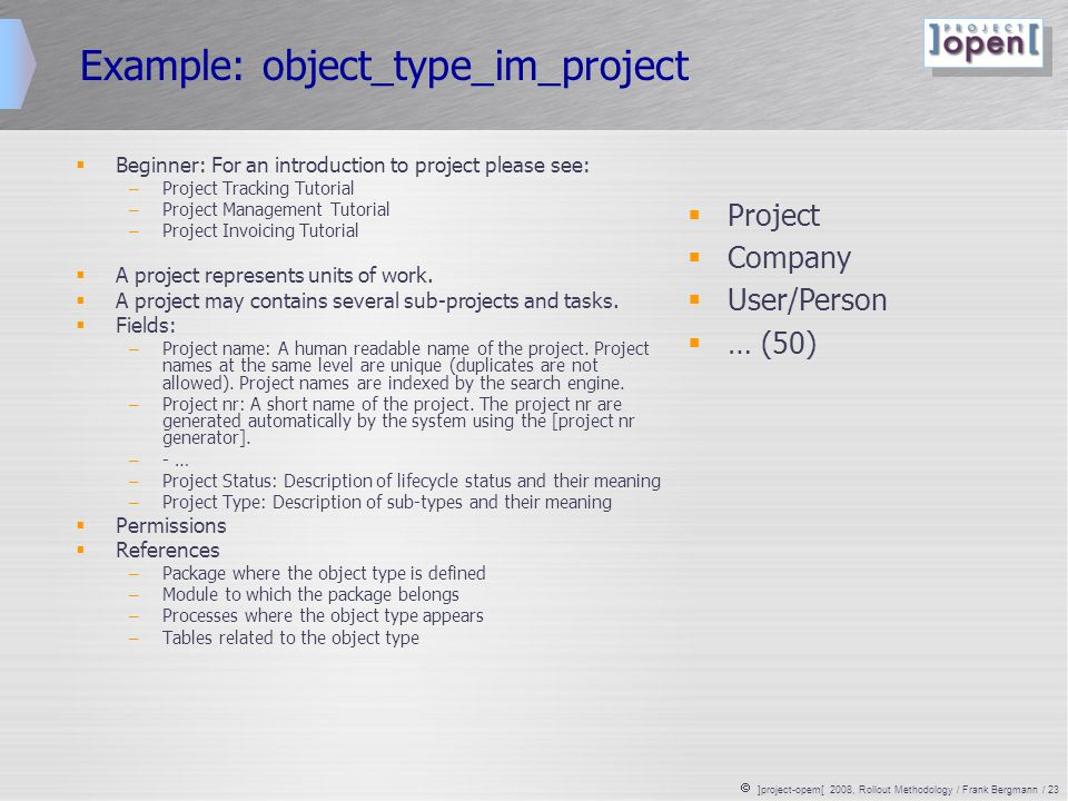  ]project-opem[ 2008, Rollout Methodology / Frank Bergmann / 23 Example: object_type_im_project  Beginner: For an introduction to project please see: – Project Tracking Tutorial – Project Management Tutorial – Project Invoicing Tutorial  A project represents units of work.