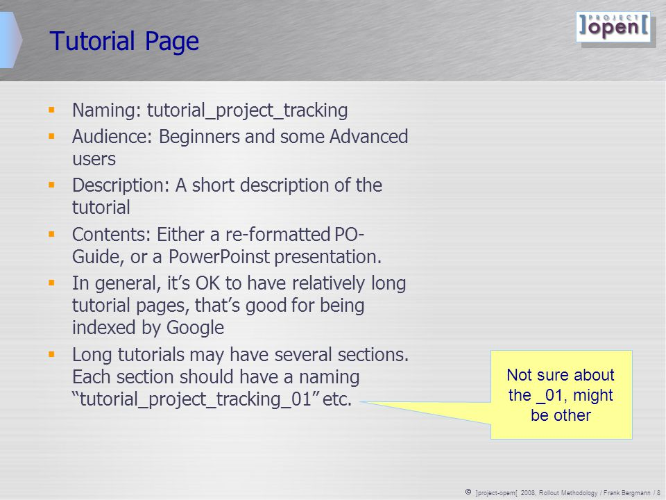  ]project-opem[ 2008, Rollout Methodology / Frank Bergmann / 8 Tutorial Page  Naming: tutorial_project_tracking  Audience: Beginners and some Advanced users  Description: A short description of the tutorial  Contents: Either a re-formatted PO- Guide, or a PowerPoinst presentation.