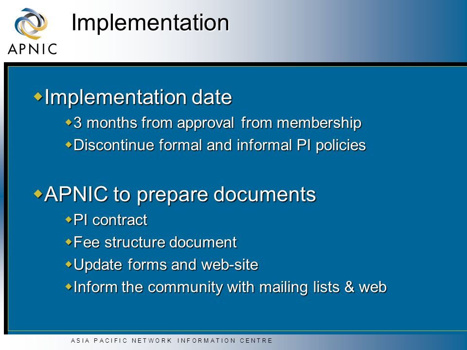 A S I A P A C I F I C N E T W O R K I N F O R M A T I O N C E N T R E Implementation  Implementation date  3 months from approval from membership  Discontinue formal and informal PI policies  APNIC to prepare documents  PI contract  Fee structure document  Update forms and web-site  Inform the community with mailing lists & web