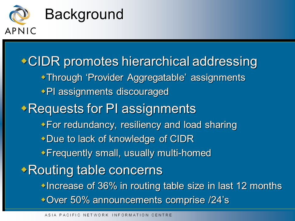 A S I A P A C I F I C N E T W O R K I N F O R M A T I O N C E N T R E Background  CIDR promotes hierarchical addressing  Through 'Provider Aggregatable' assignments  PI assignments discouraged  Requests for PI assignments  For redundancy, resiliency and load sharing  Due to lack of knowledge of CIDR  Frequently small, usually multi-homed  Routing table concerns  Increase of 36% in routing table size in last 12 months  Over 50% announcements comprise /24's