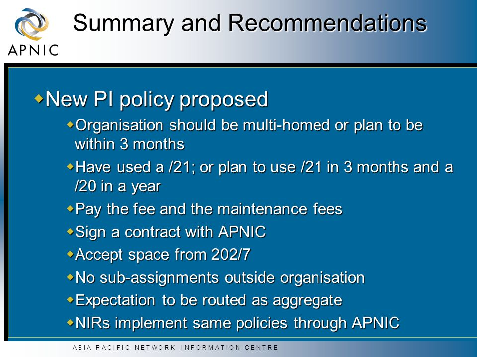 A S I A P A C I F I C N E T W O R K I N F O R M A T I O N C E N T R E Summary and Recommendations  New PI policy proposed  Organisation should be multi-homed or plan to be within 3 months  Have used a /21; or plan to use /21 in 3 months and a /20 in a year  Pay the fee and the maintenance fees  Sign a contract with APNIC  Accept space from 202/7  No sub-assignments outside organisation  Expectation to be routed as aggregate  NIRs implement same policies through APNIC