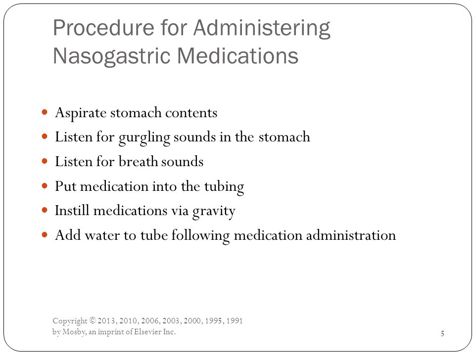 Procedure for Administering Nasogastric Medications Aspirate stomach contents Listen for gurgling sounds in the stomach Listen for breath sounds Put m