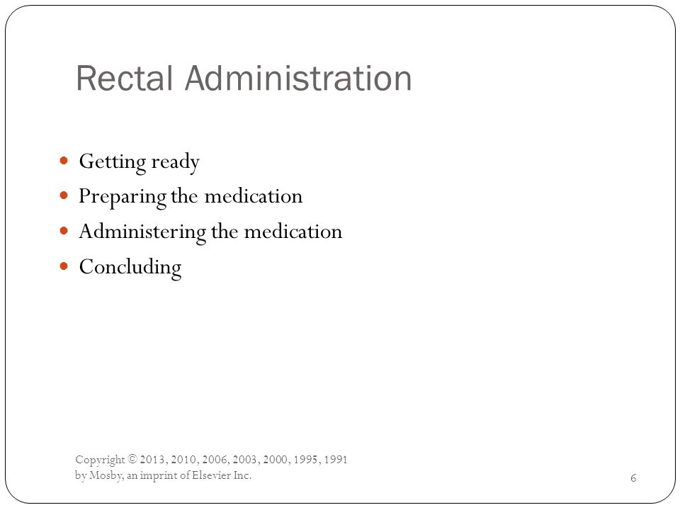 Rectal Administration Getting ready Preparing the medication Administering the medication Concluding 6 Copyright © 2013, 2010, 2006, 2003, 2000, 1995,