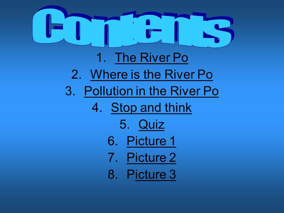 1.The River PoThe River Po 2.Where is the River PoWhere is the River Po 3.Pollution in the River PoPollution in the River Po 4.Stop and thinkStop and think 5.QuizQuiz 6.Picture 1Picture 1 7.Picture 2Picture 2 8.Picture 3icture 3