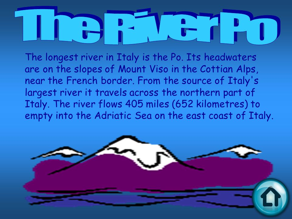 The longest river in Italy is the Po. Its headwaters are on the slopes of Mount Viso in the Cottian Alps, near the French border. From the source of I