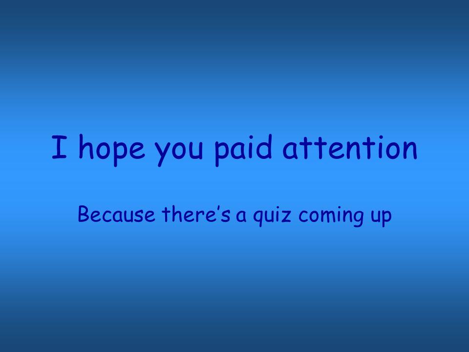 I hope you paid attention Because there's a quiz coming up
