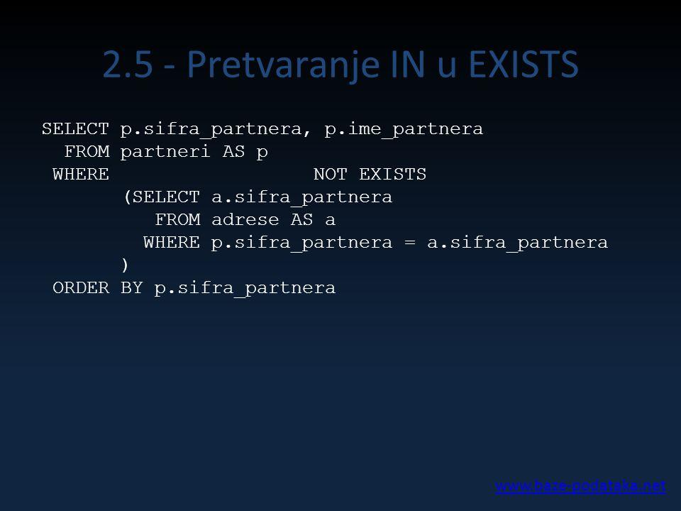 2.5 - Pretvaranje IN u EXISTS SELECT p.sifra_partnera, p.ime_partnera FROM partneri AS p WHERE NOT EXISTS (SELECT a.sifra_partnera FROM adrese AS a WH