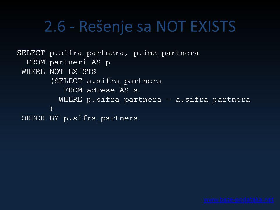 2.6 - Rešenje sa NOT EXISTS SELECT p.sifra_partnera, p.ime_partnera FROM partneri AS p WHERE NOT EXISTS (SELECT a.sifra_partnera FROM adrese AS a WHER