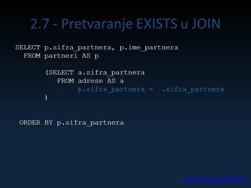 2.7 - Pretvaranje EXISTS u JOIN SELECT p.sifra_partnera, p.ime_partnera FROM partneri AS p WHERE NOT EXISTS (SELECT a.sifra_partnera FROM adrese AS a WHERE p.sifra_partnera = a.sifra_partnera ) ORDER BY p.sifra_partnera www.baze-podataka.net