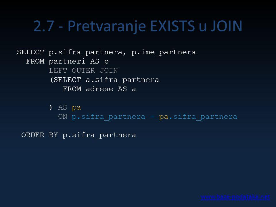 2.7 - Pretvaranje EXISTS u JOIN SELECT p.sifra_partnera, p.ime_partnera FROM partneri AS p LEFT OUTER JOIN (SELECT a.sifra_partnera FROM adrese AS a ) AS pa ON p.sifra_partnera = pa.sifra_partnera ORDER BY p.sifra_partnera www.baze-podataka.net