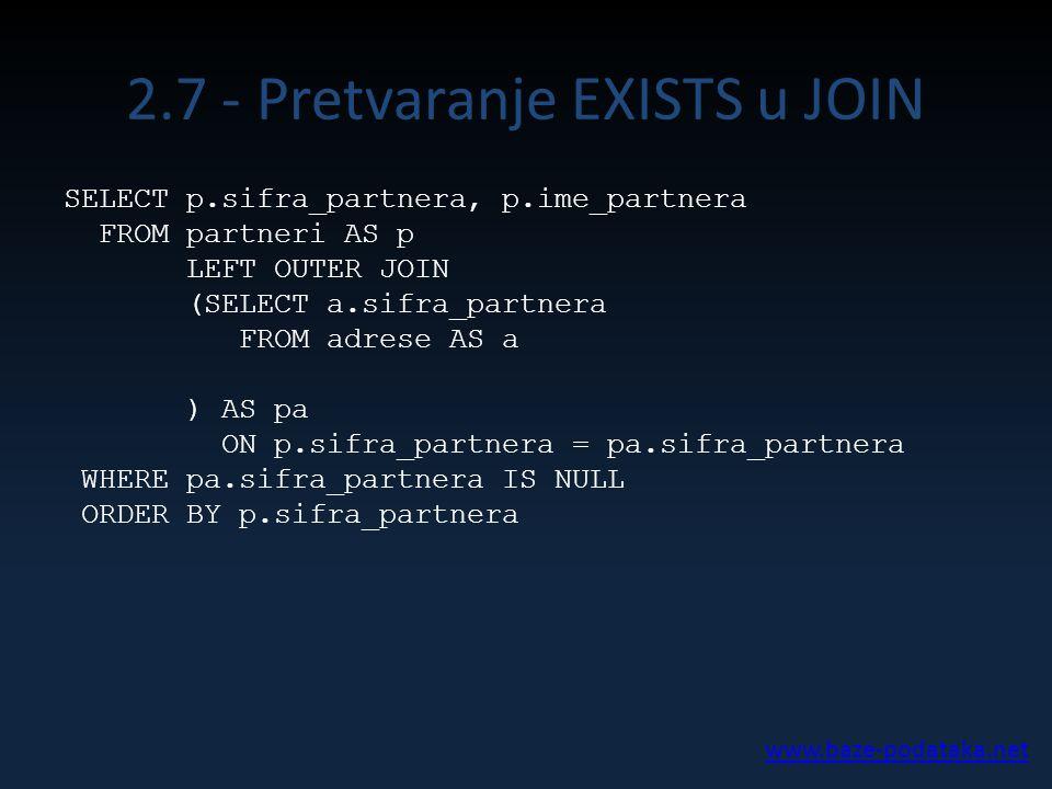 2.7 - Pretvaranje EXISTS u JOIN SELECT p.sifra_partnera, p.ime_partnera FROM partneri AS p LEFT OUTER JOIN (SELECT a.sifra_partnera FROM adrese AS a ) AS pa ON p.sifra_partnera = pa.sifra_partnera WHERE pa.sifra_partnera IS NULL ORDER BY p.sifra_partnera www.baze-podataka.net