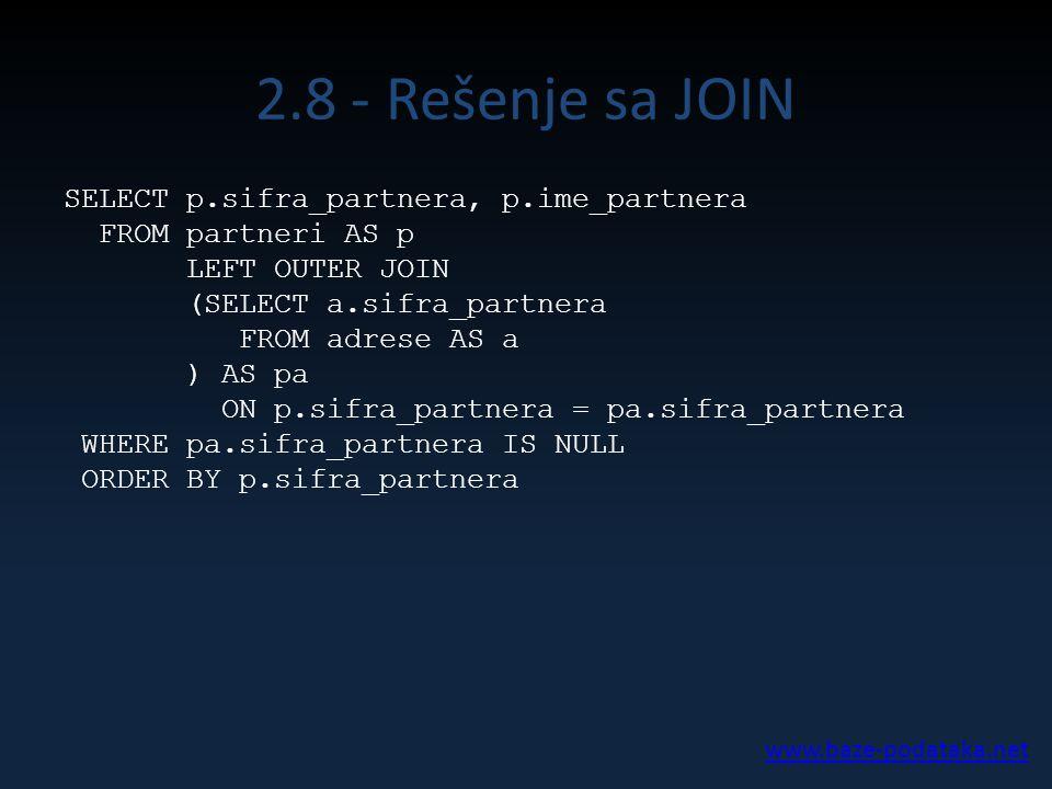 2.8 - Rešenje sa JOIN SELECT p.sifra_partnera, p.ime_partnera FROM partneri AS p LEFT OUTER JOIN (SELECT a.sifra_partnera FROM adrese AS a ) AS pa ON