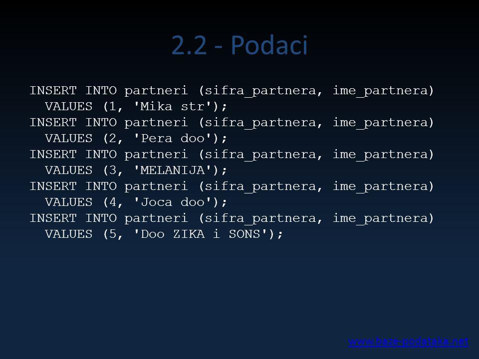 2.2 - Podaci INSERT INTO partneri (sifra_partnera, ime_partnera) VALUES (1, 'Mika str'); INSERT INTO partneri (sifra_partnera, ime_partnera) VALUES (2