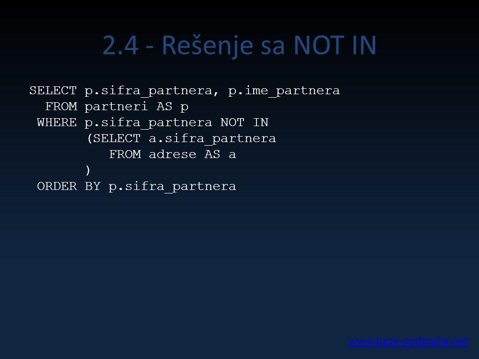 2.4 - Rešenje sa NOT IN SELECT p.sifra_partnera, p.ime_partnera FROM partneri AS p WHERE p.sifra_partnera NOT IN (SELECT a.sifra_partnera FROM adrese