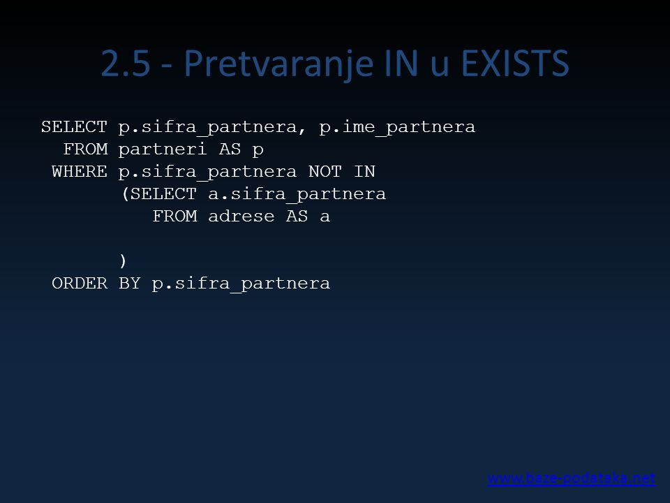 2.5 - Pretvaranje IN u EXISTS SELECT p.sifra_partnera, p.ime_partnera FROM partneri AS p WHERE p.sifra_partnera NOT IN (SELECT a.sifra_partnera FROM adrese AS a ) ORDER BY p.sifra_partnera www.baze-podataka.net